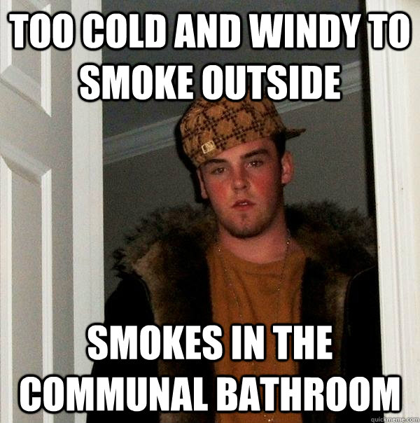 Too cold and windy to smoke outside Smokes in the communal bathroom - Too cold and windy to smoke outside Smokes in the communal bathroom  Scumbag Steve