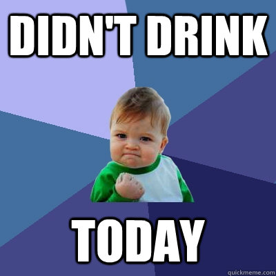 Didn't drink today - Didn't drink today  Success Kid