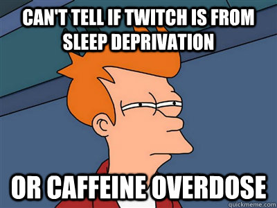 Can't tell if twitch is from sleep deprivation or caffeine overdose - Can't tell if twitch is from sleep deprivation or caffeine overdose  Fry meme