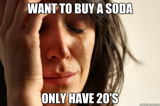 Want to buy a soda Only have 20's - Want to buy a soda Only have 20's  First World Problems