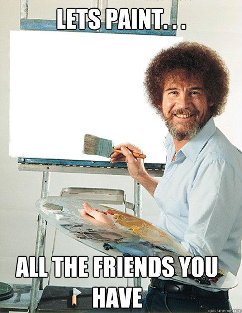 lets paint. . . all the friends you have - lets paint. . . all the friends you have  Bob Ross