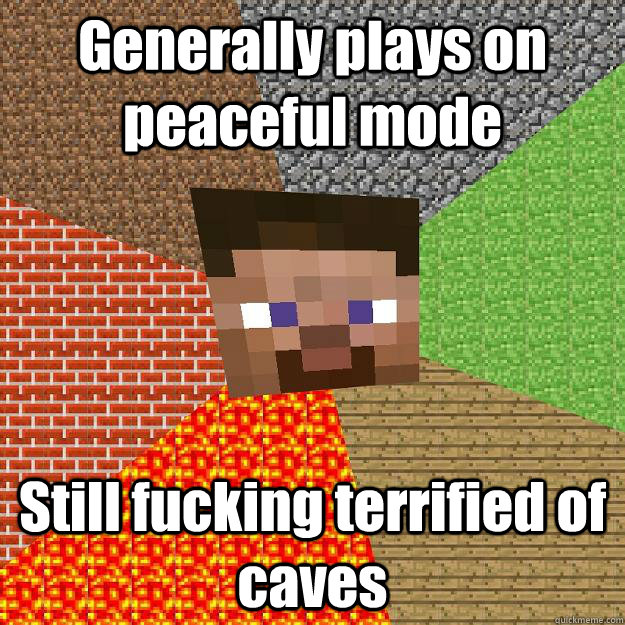 Generally plays on peaceful mode Still fucking terrified of caves - Generally plays on peaceful mode Still fucking terrified of caves  Minecraft
