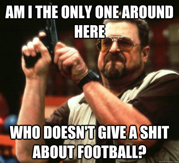 am I the only one around here Who doesn't give a shit about football? - am I the only one around here Who doesn't give a shit about football?  Angry Walter
