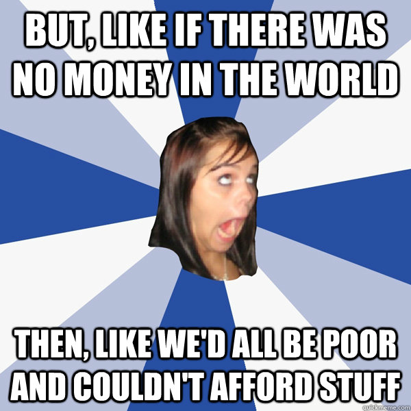 BUt, like if there was no money in the world Then, like we'd all be poor and couldn't afford stuff - BUt, like if there was no money in the world Then, like we'd all be poor and couldn't afford stuff  Annoying Facebook Girl