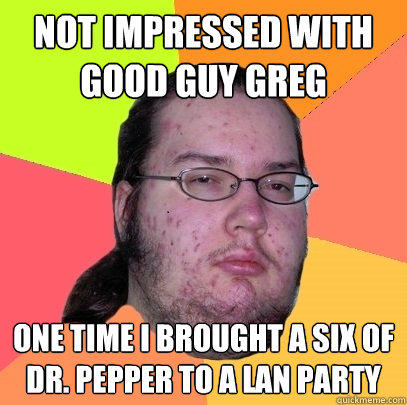 Not impressed with Good guy greg one time i brought a six of Dr. pepper to a lan party - Not impressed with Good guy greg one time i brought a six of Dr. pepper to a lan party  Butthurt Dweller
