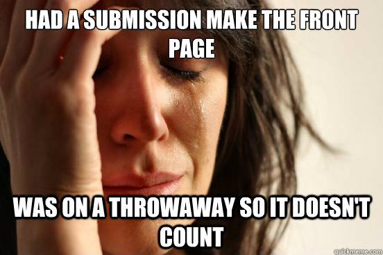 Had a submission make the front page was on a throwaway so it doesn't count - Had a submission make the front page was on a throwaway so it doesn't count  First World Problems