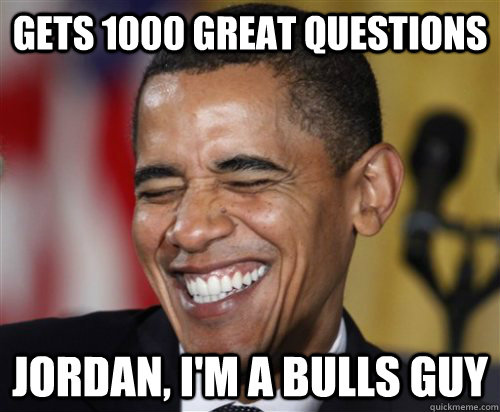 gets 1000 great questions Jordan, I'm a bulls guy - gets 1000 great questions Jordan, I'm a bulls guy  Scumbag Obama