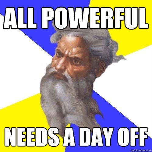 all powerful needs a day off - all powerful needs a day off  Advice God