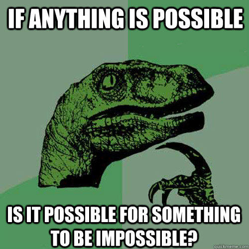 If anything is possible Is it possible for something to be impossible? - If anything is possible Is it possible for something to be impossible?  Philosoraptor