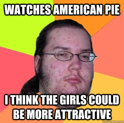 Watches American pie  I think the girls could be more attractive - Watches American pie  I think the girls could be more attractive  Butthurt Dweller