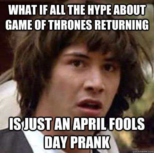 What if all the hype about game of thrones returning is just an april fools day prank - What if all the hype about game of thrones returning is just an april fools day prank  conspiracy keanu