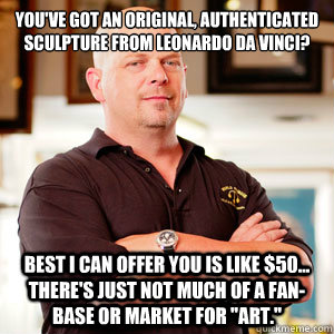 You've got an original, authenticated Sculpture from Leonardo Da Vinci? Best I can offer you is like $50... There's just not much of a Fan-Base or Market for
