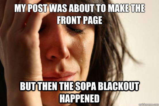 my post was about to make the front page but then the SOPA blackout happened - my post was about to make the front page but then the SOPA blackout happened  First World Problems