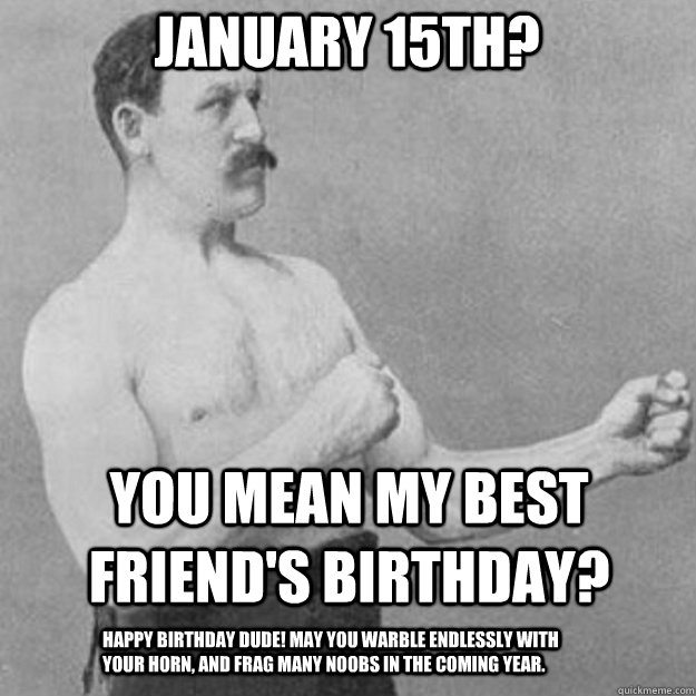 January 15th? YOU MEAN MY BEST FRIEND'S BIRTHDAY? Happy Birthday dude! May you warble endlessly with your horn, and frag many noobs in the coming year. - January 15th? YOU MEAN MY BEST FRIEND'S BIRTHDAY? Happy Birthday dude! May you warble endlessly with your horn, and frag many noobs in the coming year.  overly manly man