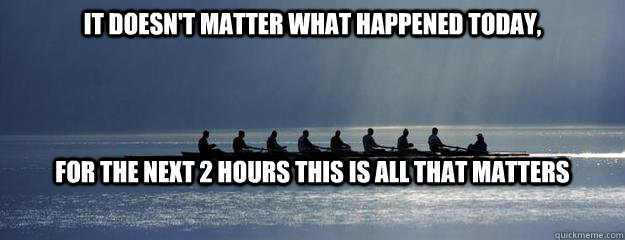 It doesn't matter what happened today, For the next 2 hours this is all that matters - It doesn't matter what happened today, For the next 2 hours this is all that matters  Rowing Inspiration