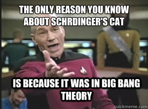 The only reason you know about Schrödinger's cat is because it was in big bang theory - The only reason you know about Schrödinger's cat is because it was in big bang theory  Annoyed Picard