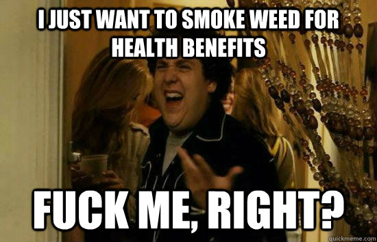 i just want to smoke weed for health benefits Fuck me, right? - i just want to smoke weed for health benefits Fuck me, right?  Fuck Me Jonah