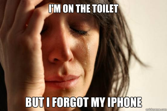 I'm on the toilet But I forgot my iPhone - I'm on the toilet But I forgot my iPhone  First World Problems
