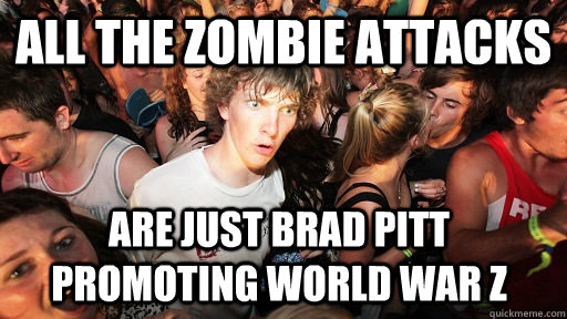 All the zombie attacks are just Brad Pitt promoting World War Z - All the zombie attacks are just Brad Pitt promoting World War Z  Sudden Clarity Clarence