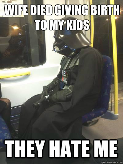 wife died giving birth to my kids they hate me  Sad Vader