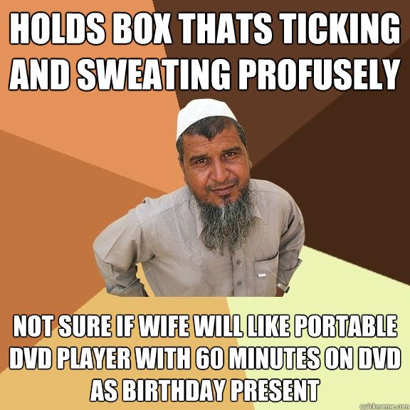 Holds box thats ticking and sweating profusely  not sure if wife will like portable dvd player with 60 minutes on dvd as birthday present  Ordinary Muslim Man