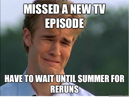 Missed a new tv episode Have to wait until summer for reruns - Missed a new tv episode Have to wait until summer for reruns  1990s Problems