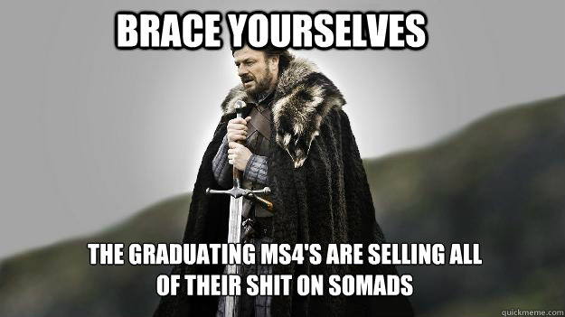 Brace Yourselves The graduating MS4's are selling all of their shit on SOMADS - Brace Yourselves The graduating MS4's are selling all of their shit on SOMADS  Ned stark winter is coming