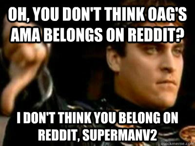 Oh, you don't think OAG's AMA belongs on Reddit? I don't think you belong on Reddit, SupermanV2 - Oh, you don't think OAG's AMA belongs on Reddit? I don't think you belong on Reddit, SupermanV2  Downvoting Roman