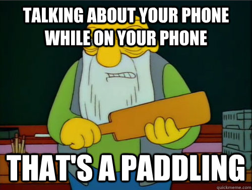 Talking about your phone while on your phone That's a paddling
