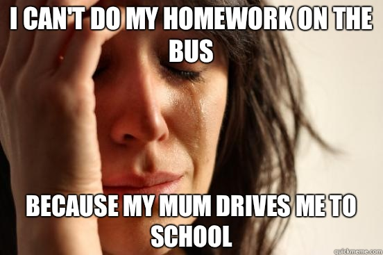 I can't do my homework on the bus Because my mum drives me to school - I can't do my homework on the bus Because my mum drives me to school  First World Problems