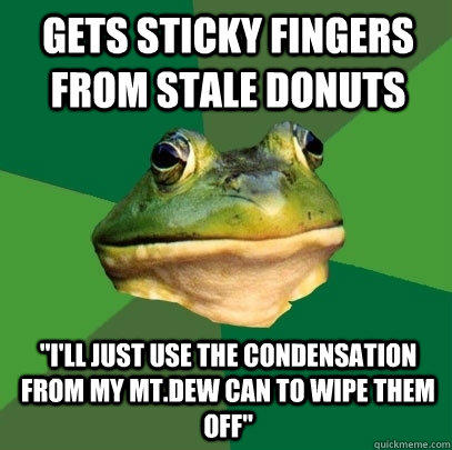 Gets sticky fingers from stale donuts