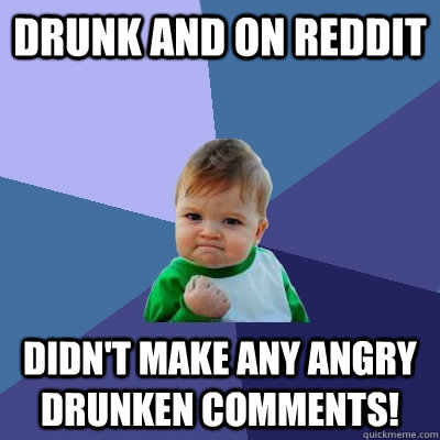 Drunk And On Reddit Didnt Make Any Angry Drunken Comments