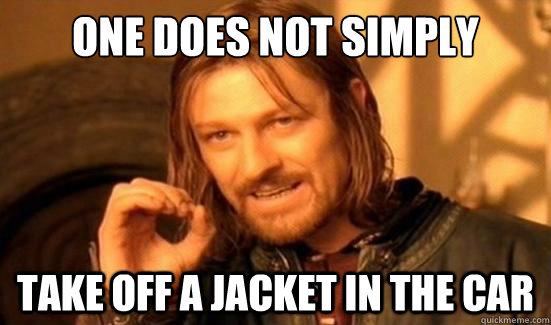 One Does Not Simply Take off a jacket in the car - One Does Not Simply Take off a jacket in the car  Boromir