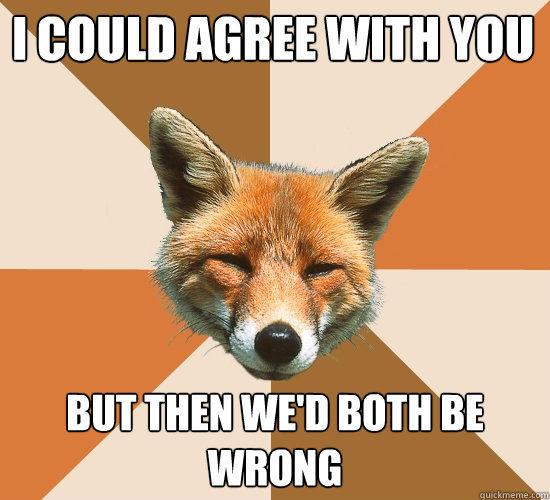 I could agree with you But then we'd both be wrong - I could agree with you But then we'd both be wrong  Condescending Fox