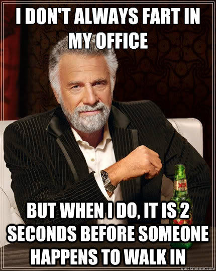 I don't always fart in my office But when i do, it is 2 seconds before someone happens to walk in - I don't always fart in my office But when i do, it is 2 seconds before someone happens to walk in  The Most Interesting Man In The World