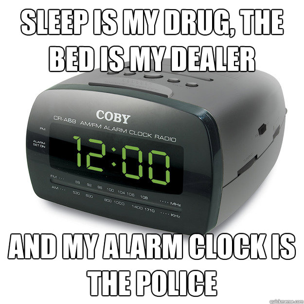 sleep is my drug, the bed is my dealer and my alarm clock is the police