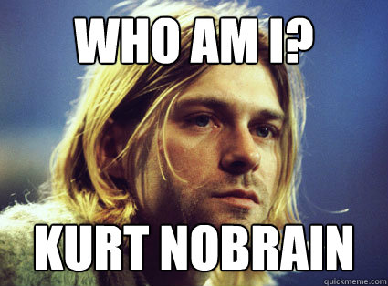 Who am I? Kurt Nobrain