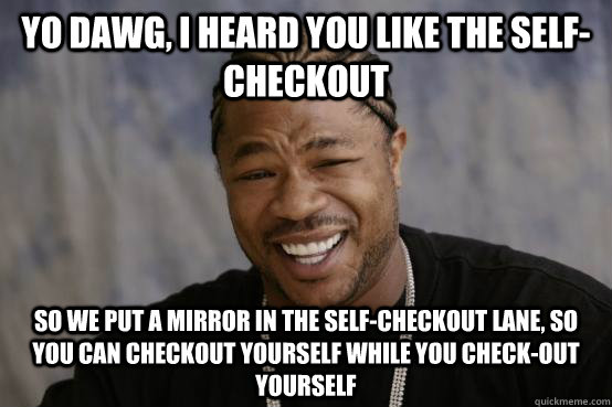 Yo Dawg, I heard you like the self-checkout So we put a mirror in the self-checkout lane, so you can checkout yourself while you check-out yourself