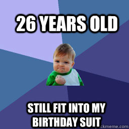 26 years old  Still fit into my birthday suit