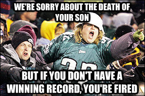 we're sorry about the death of your son but if you don't have a winning record, you're fired - we're sorry about the death of your son but if you don't have a winning record, you're fired  Sad Eagles Fan
