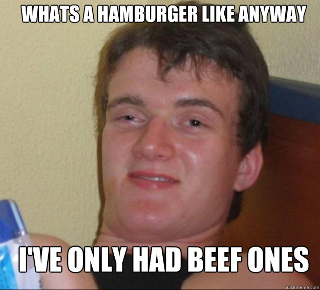 whats a hamburger like anyway i've only had beef ones - whats a hamburger like anyway i've only had beef ones  10guy