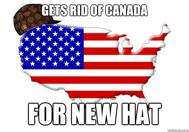 GETS RID OF CANADA FOR NEW HAT - GETS RID OF CANADA FOR NEW HAT  Scumbag america