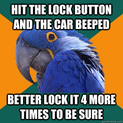 Hit the lock button and the car beeped Better lock it 4 more times to be sure - Hit the lock button and the car beeped Better lock it 4 more times to be sure  Paranoid Parrot