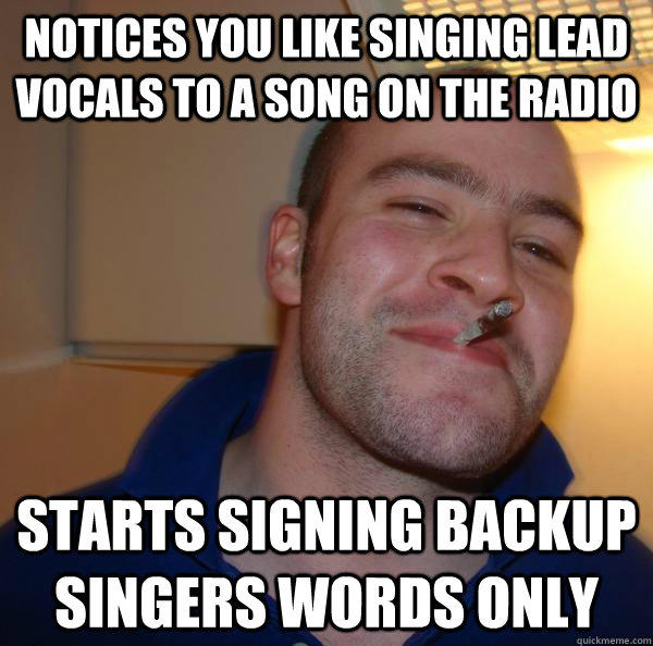 Notices you like singing lead vocals to a song on the radio starts signing backup singers words only  Good Guy Greg