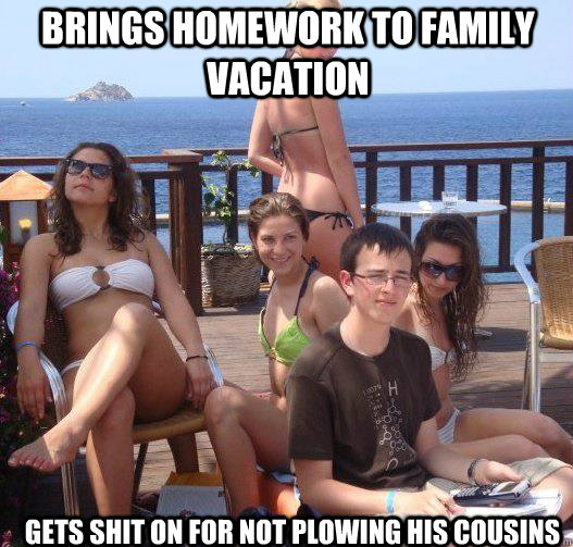 Brings homework to family vacation Gets shit on for not plowing his cousins