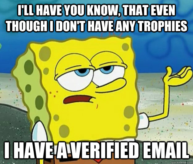 I'll have you know, that even though I don't have any trophies I have a verified email - I'll have you know, that even though I don't have any trophies I have a verified email  Tough Spongebob
