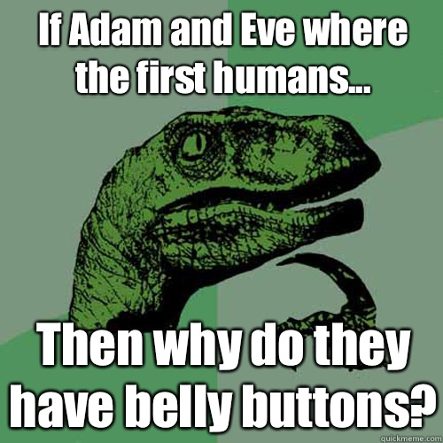 If Adam and Eve where the first humans... Then why do they have belly buttons? - If Adam and Eve where the first humans... Then why do they have belly buttons?  Philosoraptor