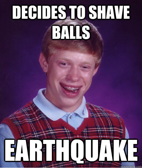 Decides to shave balls earthquake - Decides to shave balls earthquake  Bad Luck Brian