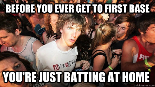 Before you ever get to first base you're just batting at home - Before you ever get to first base you're just batting at home  Sudden Clarity Clarence
