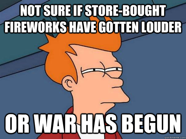 Not sure if store-bought fireworks have gotten louder Or war has begun - Not sure if store-bought fireworks have gotten louder Or war has begun  Futurama Fry